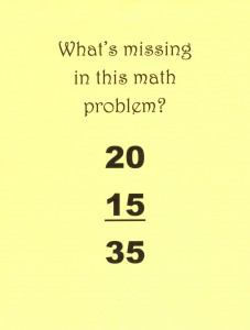 Challenging Qs catch kids' attention. Ask students what's missing in this math problem. Answer: the addition sign!